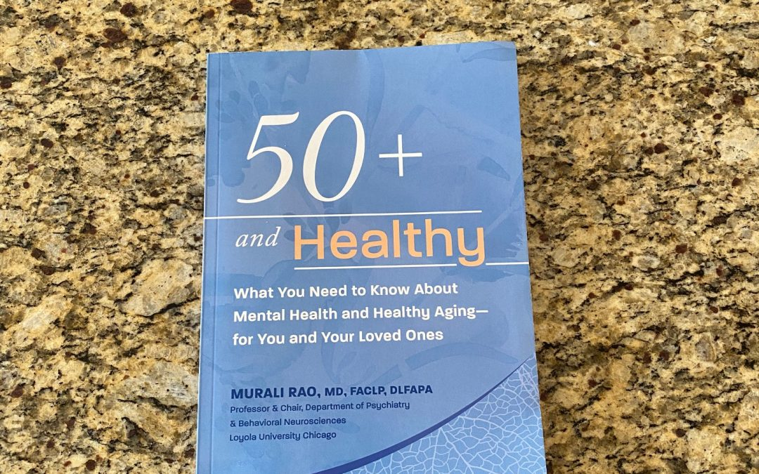 Book Review: 50+ AND HEALTHY: What You Need to Know About Mental Health and Healthy Aging — for You and Your Loved Ones, by Maurali Rao, MD
